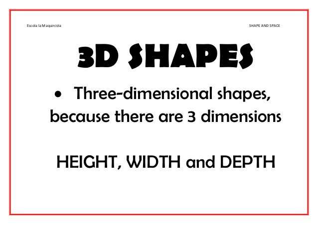 Escola la Maquinista SHAPE AND SPACE 3D SHAPES  Three-dimensional shapes, because there are 3 dimensions HEIGHT, WIDTH an...