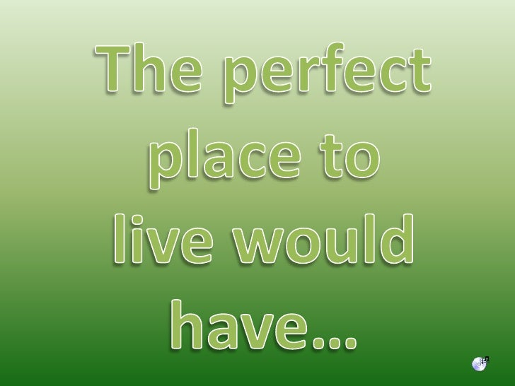 The perfect place to live would have…<br />