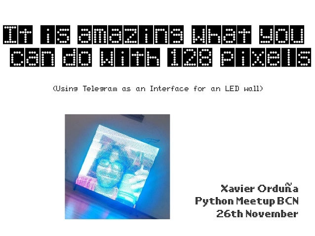 It is amazing what you can do with 128 pixels Xavier Orduña Python Meetup BCN 26th November (Using Telegram as an Interfac...