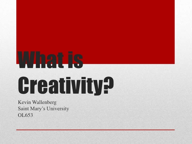 What is Creativity?<br />Kevin Wallenberg<br />Saint Mary's University<br />OL653<br />