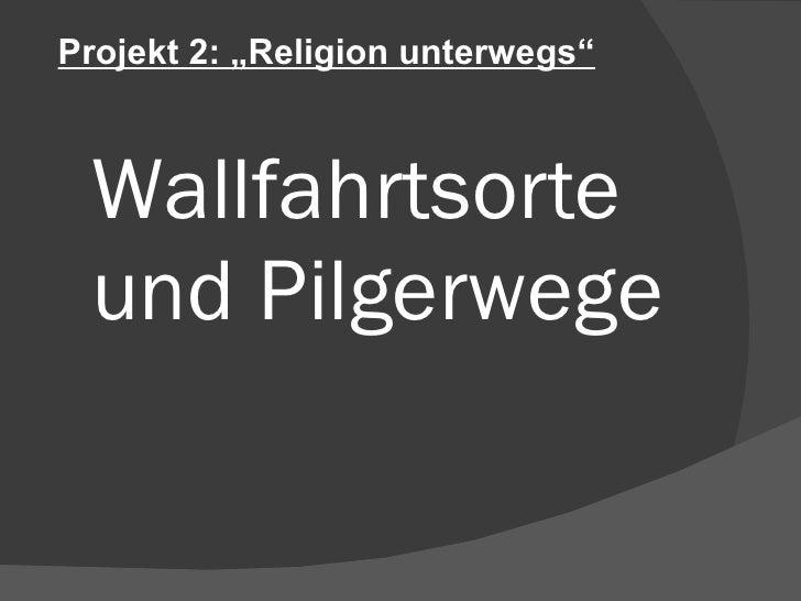 """Wallfahrtsorte und Pilgerwege Projekt 2: """"Religion unterwegs"""""""