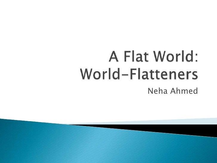 A Flat World:World-Flatteners<br />Neha Ahmed<br />