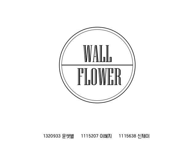 WALL FLOWER 1320933 문샛별  1115207 이혜지  1115638 신제이