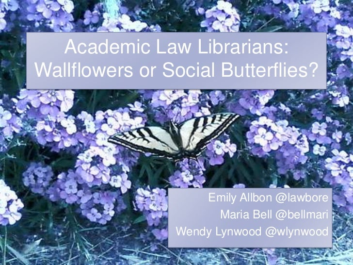 Academic Law Librarians: Wallflowers or Social Butterflies?<br />Emily Allbon @lawbore<br />Maria Bell @bellmari<br />Wend...