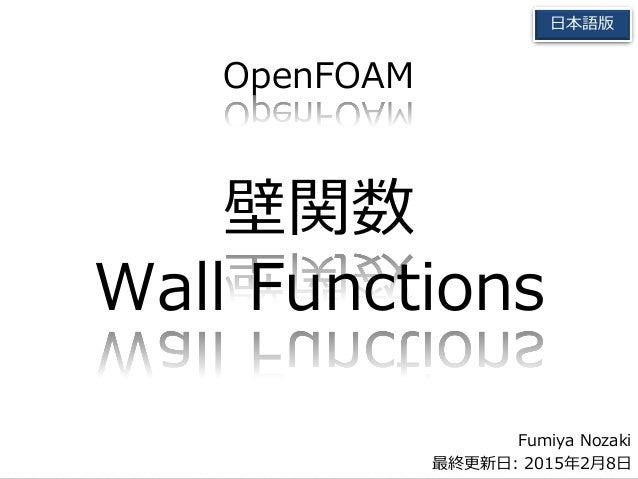 Fumiya Nozaki 最終更新日: 2015年2月8日 日本語版 OpenFOAM 壁関数 Wall Functions