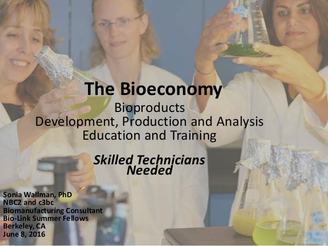The Bioeconomy Bioproducts Development, Production and Analysis Education and Training Skilled Technicians Needed Sonia Wa...