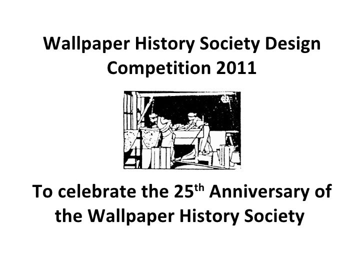 Wallpaper History Society Design Competition 2011   To celebrate the 25 th  Anniversary of the Wallpaper History Society