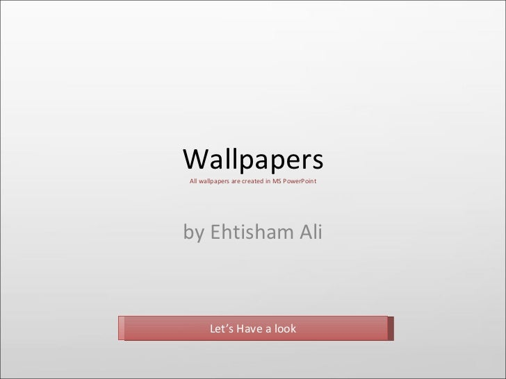 Wallpapers by Ehtisham Ali All wallpapers are created in MS PowerPoint Let's Have a look