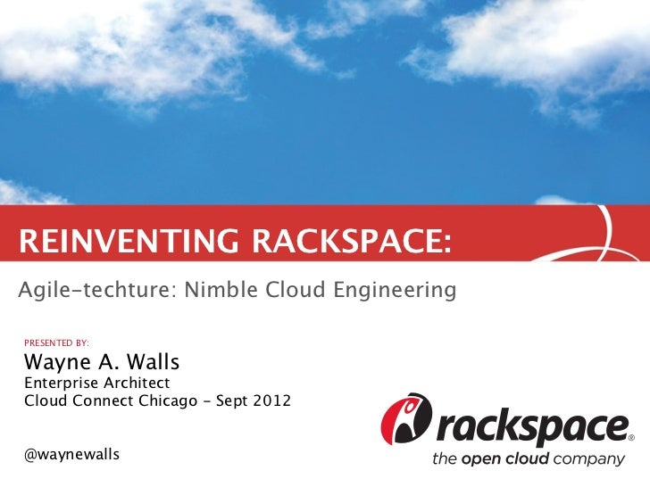 REINVENTING RACKSPACE:Agile-techture: Nimble Cloud EngineeringPRESENTED BY:Wayne A. WallsEnterprise ArchitectCloud Connect...