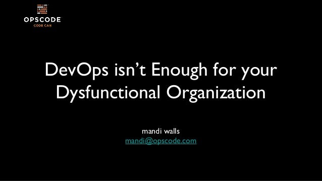 DevOps isn't Enough for your Dysfunctional Organization mandi walls mandi@opscode.com