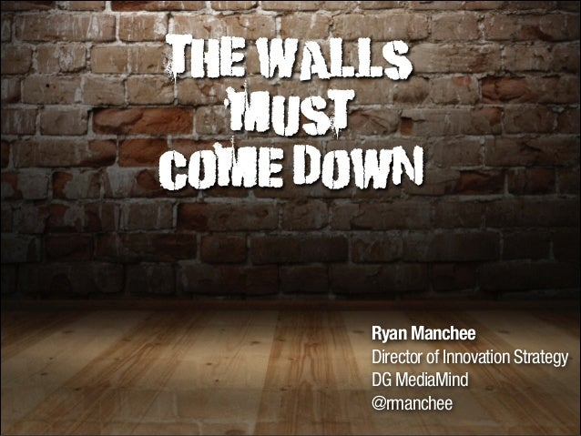 The Walls must come down  Ryan Manchee Director of Innovation Strategy DG MediaMind @rmanchee