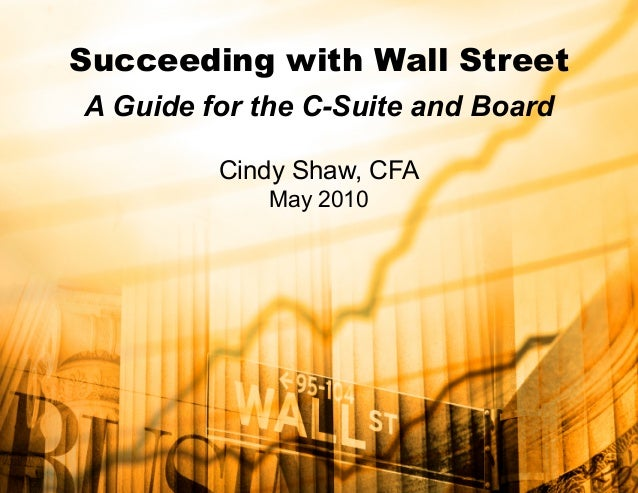 Succeeding with Wall Street A Guide for the C-Suite and Board Cindy Shaw, CFA May 2010