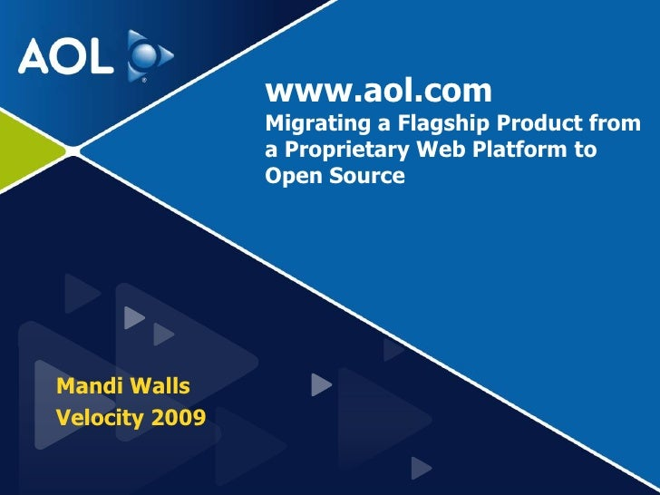 www.aol.comMigrating a Flagship Product from a Proprietary Web Platform to Open Source<br />Mandi Walls<br />Velocity 2009...