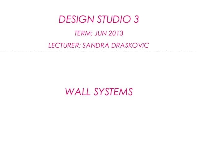 DESIGN STUDIO 3TERM: JUN 2013LECTURER: SANDRA DRASKOVICWALL SYSTEMS