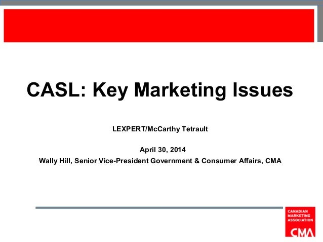 CASL: Key Marketing Issues LEXPERT/McCarthy Tetrault April 30, 2014 Wally Hill, Senior Vice-President Government & Consume...