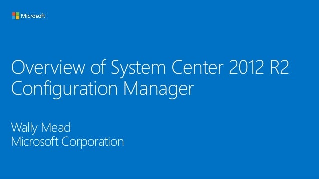 Overview of System Center 2012 R2 Configuration Manager Wally Mead Microsoft Corporation