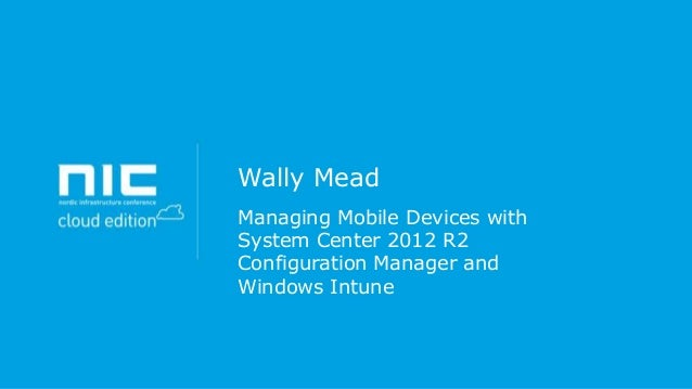 Wally Mead Managing Mobile Devices with System Center 2012 R2 Configuration Manager and Windows Intune