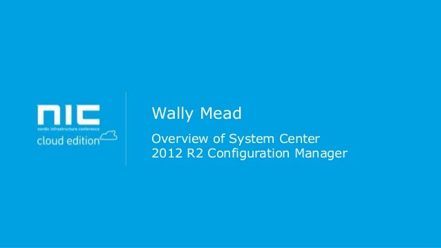 Wally Mead Overview of System Center 2012 R2 Configuration Manager