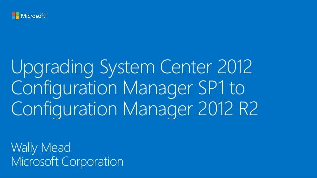 Upgrading System Center 2012 Configuration Manager SP1 to Configuration Manager 2012 R2 Wally Mead Microsoft Corporation
