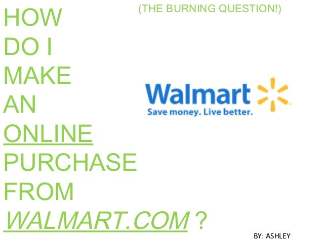 (THE BURNING QUESTION!) HOW DO I MAKE AN ONLINE PURCHASE FROM WALMART.COM ? BY: ASHLEY