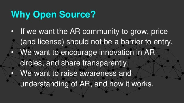 Why Open Source? • If we want the AR community to grow, price (and license) should not be a barrier to entry. • We want to...