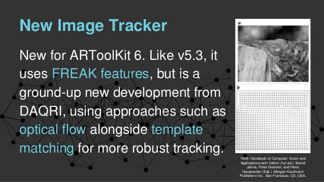 New Image Tracker New for ARToolKit 6. Like v5.3, it uses FREAK features, but is a ground-up new development from DAQRI, u...