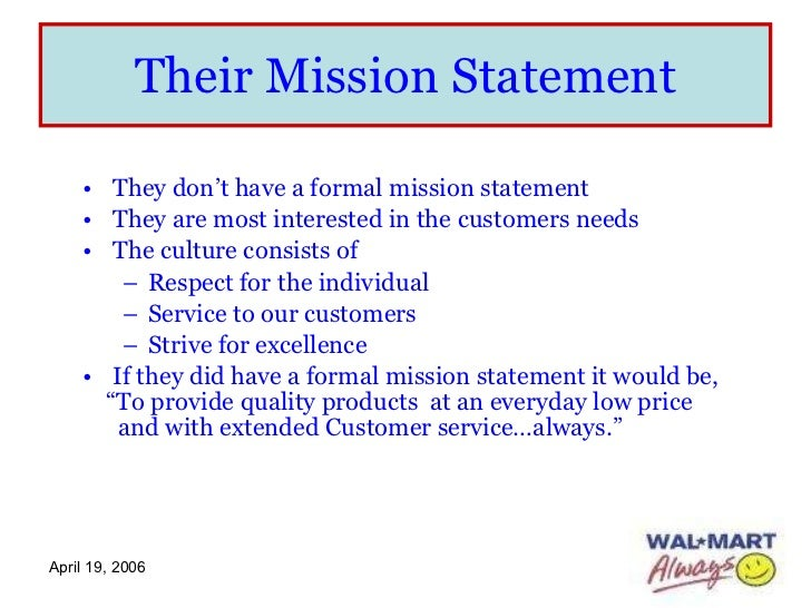 walmart mission and vision statement With 11,000 stores in 27 countries, walmart is the third largest public company based in united states it operates internationally under 55 different names, including walmex in mexico, asda in the united kingdom, seiyu in japan and best price in india.