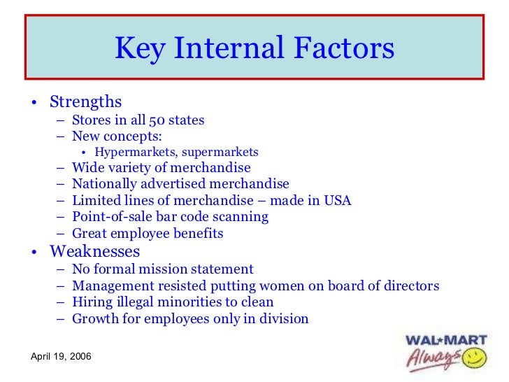 internal and external factors wal mart 1 These factors can be positive or negative, and either internal or external what we mean by this is that these factors can either be as a direct consequence of the actions of the company (internal), or completely unrelated and avoidable (external.