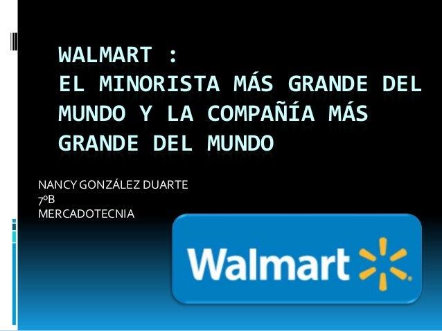 WALMART :  EL MINORISTA MÁS GRANDE DEL  MUNDO Y LA COMPAÑÍA MÁS  GRANDE DEL MUNDONANCY GONZÁLEZ DUARTE7ºBMERCADOTECNIA
