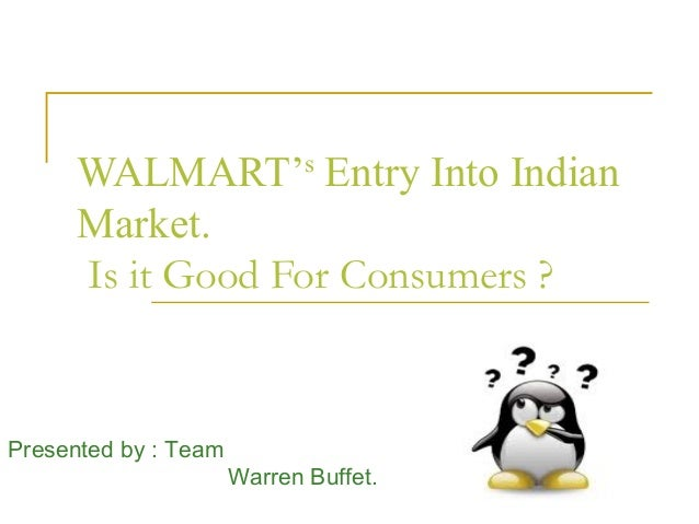 WALMART's Entry Into Indian      Market.      Is it Good For Consumers ?Presented by : Team                      Warren Bu...