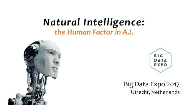 Natural Intelligence:  the Human Factor in A.I. Big Data Expo 2017 Utrecht, Netherlands