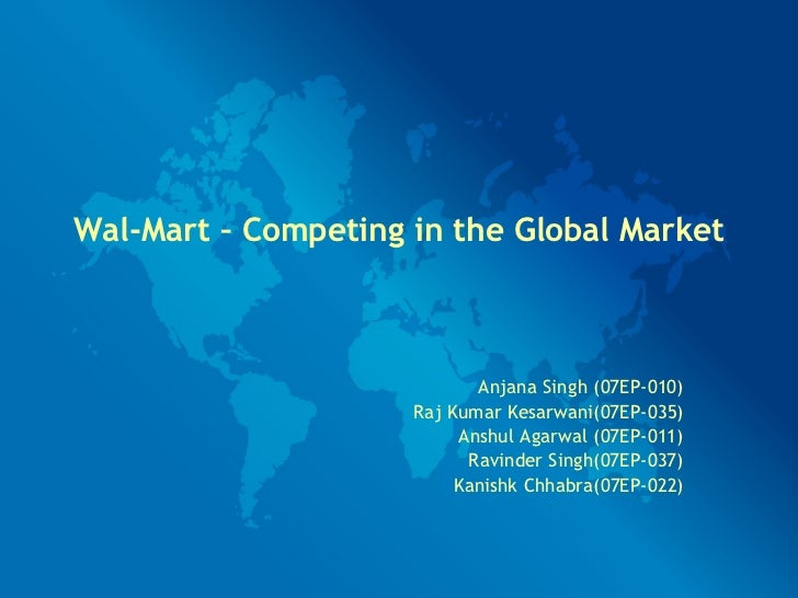 Wal-Mart – Competing in the Global Market Anjana Singh (07EP-010) Raj Kumar Kesarwani(07EP-035) Anshul Agarwal (07EP-011) ...