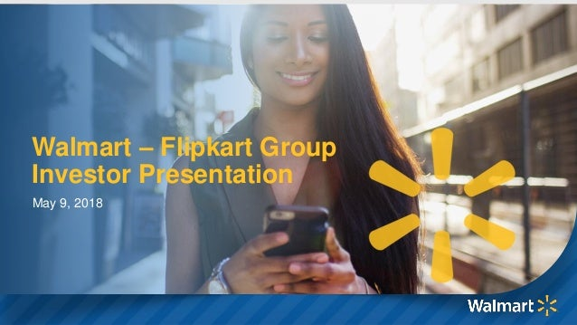 1 Walmart – Flipkart Group Investor Presentation May 9, 2018