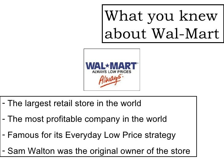 What you knew about Wal-Mart <ul><li>The largest retail store in the world </li></ul><ul><li>The most profitable company i...