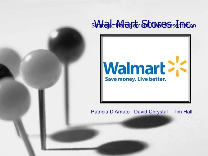Wal-Mart Stores Inc.<br />Strategic Management Final Presentation<br />    Patricia D'Amato   David Chrystal    Tim Hall<b...