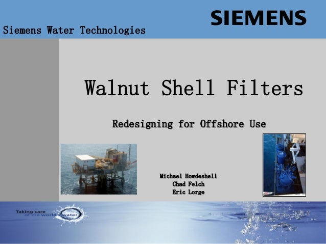 Water Technologies Walnut Shell Filters Siemens Water Technologies Redesigning for Offshore Use Michael Howdeshell Chad Fe...