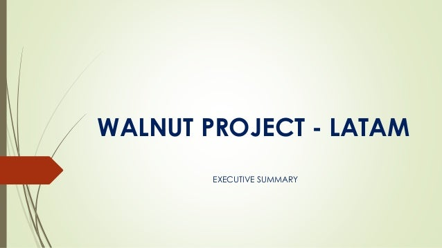 WALNUT PROJECT - LATAM EXECUTIVE SUMMARY