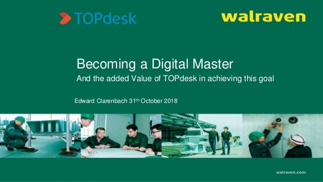 Becoming a Digital Master And the added Value of TOPdesk in achieving this goal Edward Clarenbach 31th October 2018