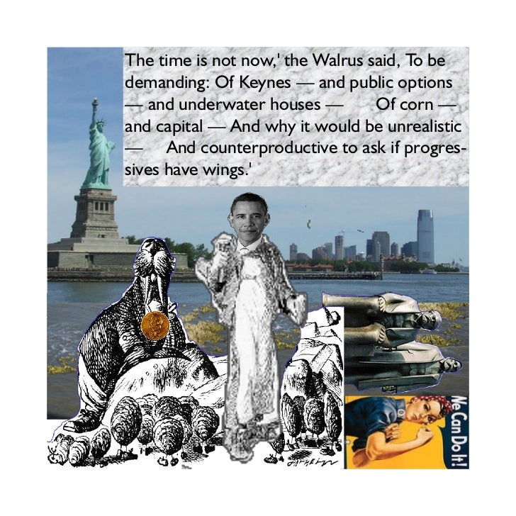 The time is not now, the Walrus said, To bedemanding: Of Keynes — and public options— and underwater houses —         Of c...