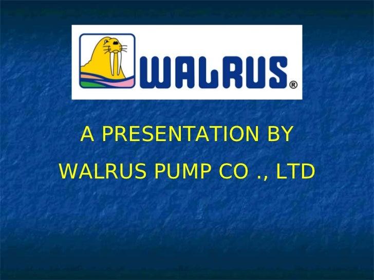 A PRESENTATION BYWALRUS PUMP CO ., LTD