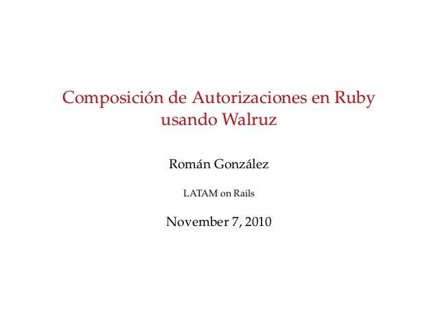 Composici´on de Autorizaciones en Ruby usando Walruz Rom´an Gonz´alez LATAM on Rails November 7, 2010