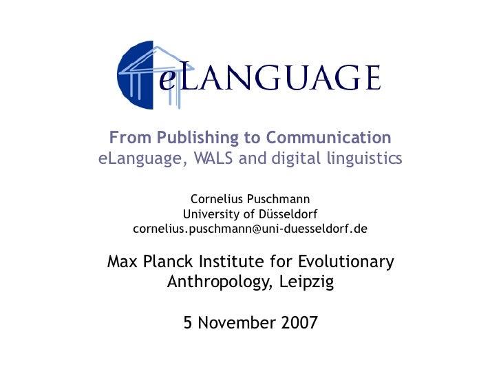 From Publishing to Communication eLanguage, WALS and digital linguistics Cornelius Puschmann University of Düsseldorf [ema...