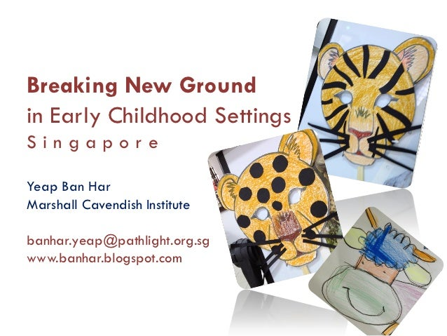 Breaking New Groundin Early Childhood SettingsSingaporeYeap Ban HarMarshall Cavendish Institutebanhar.yeap@pathlight.org.s...
