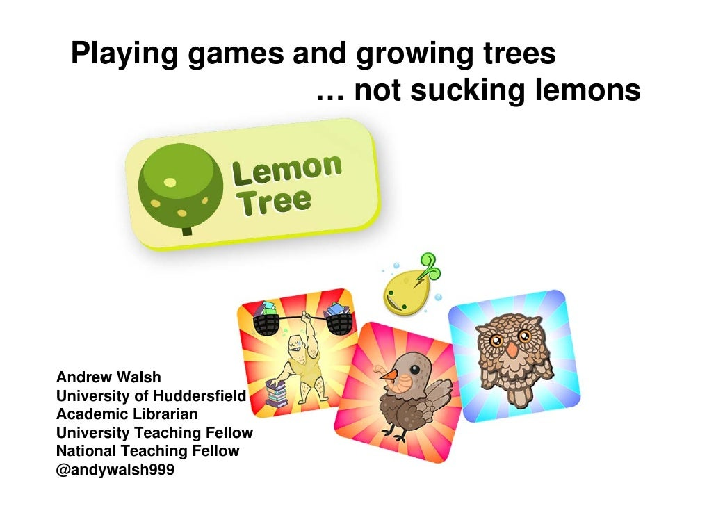Playing games and growing trees                … not sucking lemonsAndrew WalshUniversity of HuddersfieldAcademic Libraria...