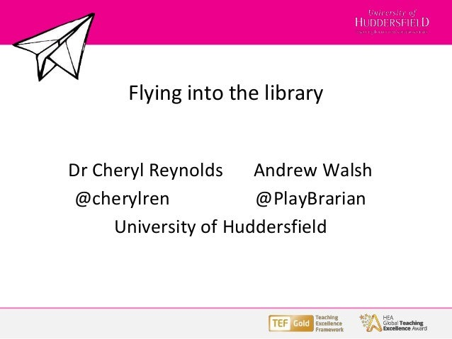 Flying into the library Dr Cheryl Reynolds Andrew Walsh @cherylren @PlayBrarian University of Huddersfield
