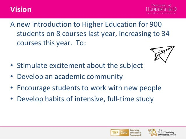 Vision A new introduction to Higher Education for 900 students on 8 courses last year, increasing to 34 courses this year....