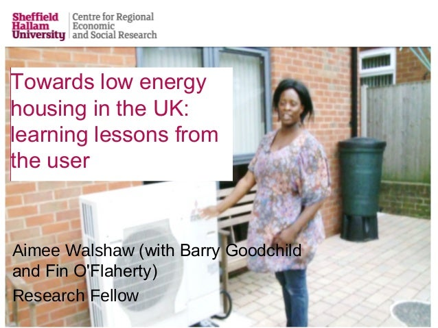 Towards low energy housing in the UK: learning lessons from the user Aimee Walshaw (with Barry Goodchild and Fin O'Flahert...