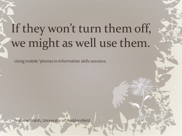 If they won't turn them off, we might as well use them. Using mobile 'phones in information skills sessions. Andrew Walsh,...