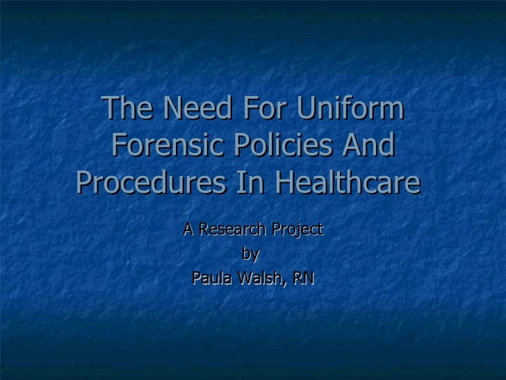 The Need For Uniform Forensic Policies And Procedures In Healthcare   A Research Project by  Paula Walsh, RN