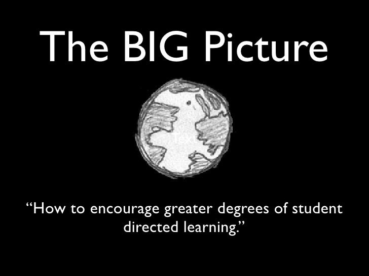 """The BIG Picture                     Text    """"How to encourage greater degrees of student             directed learning."""""""